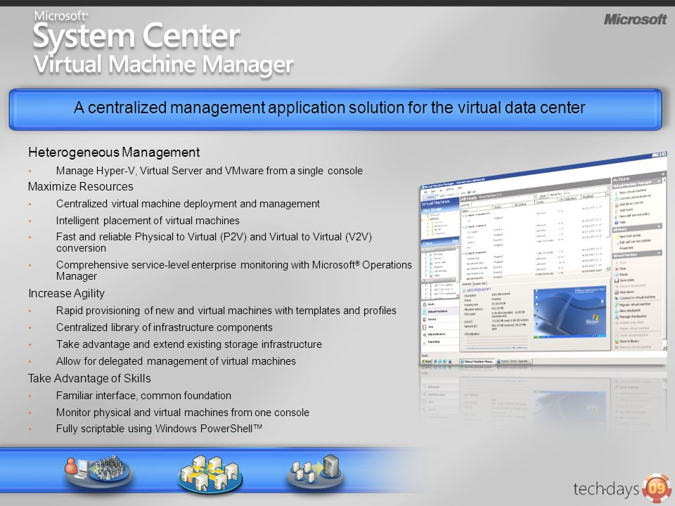 A centralized management application solution for the virtual data center VM VMVM Heterogeneous Management Manage Hyper-V, Virtual Server and VMware from a single console Maximize Resources Centralized virtual machine deployment and management Intelligent placement of virtual machines Fast and reliable Physical to Virtual (P2V) and Virtual to Virtual (V2V) conversion Comprehensive service-level enterprise monitoring with Microsoft ® Operations Manager Increase Agility Rapid provisioning of new and virtual machines with templates and profiles Centralized library of infrastructure components Take advantage and extend existing storage infrastructure Allow for delegated management of virtual machines Take Advantage of Skills Familiar interface, common foundation Monitor physical and virtual machines from one console Fully scriptable using Windows PowerShell™