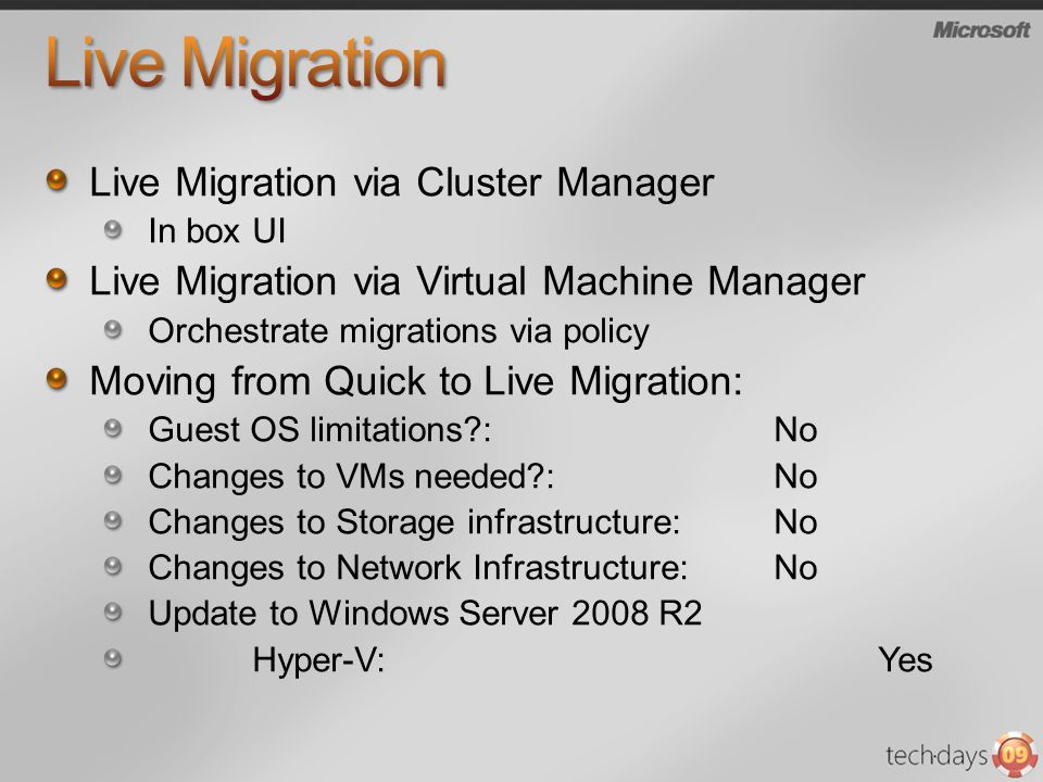 Live Migration via Cluster Manager In box UI Live Migration via Virtual Machine Manager Orchestrate migrations via policy Moving from Quick to Live Migration: Guest OS limitations :No Changes to VMs needed :No Changes to Storage infrastructure:No Changes to Network Infrastructure:No Update to Windows Server 2008 R2 Hyper-V:Yes