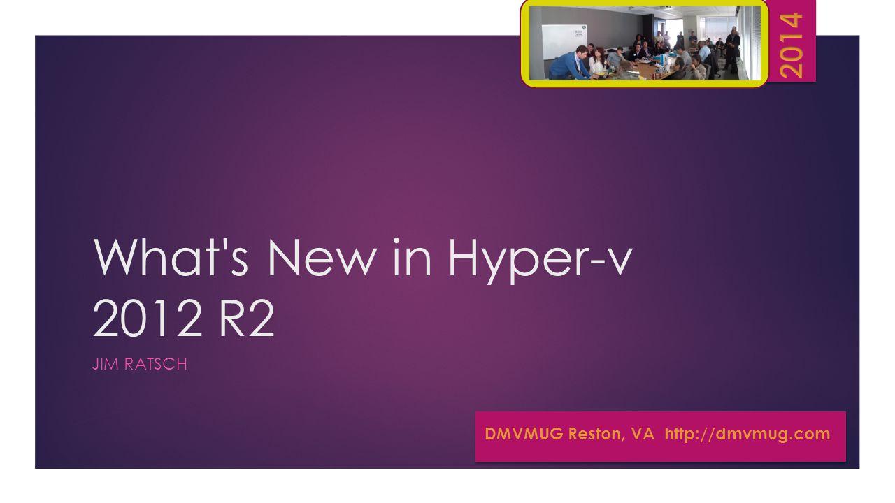 What s New in Hyper-v 2012 R2 JIM RATSCH DMVMUG Reston, VA http://dmvmug.com