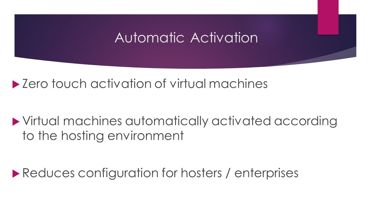 Automatic Activation  Zero touch activation of virtual machines  Virtual machines automatically activated according to the hosting environment  Reduces configuration for hosters / enterprises