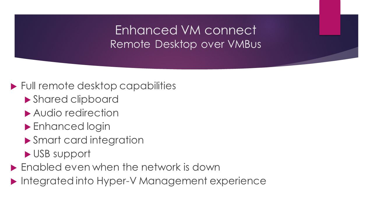 Enhanced VM connect Remote Desktop over VMBus  Full remote desktop capabilities  Shared clipboard  Audio redirection  Enhanced login  Smart card integration  USB support  Enabled even when the network is down  Integrated into Hyper-V Management experience