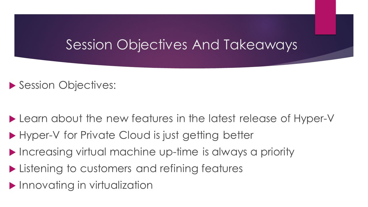  Session Objectives:  Learn about the new features in the latest release of Hyper-V  Hyper-V for Private Cloud is just getting better  Increasing virtual machine up-time is always a priority  Listening to customers and refining features  Innovating in virtualization Session Objectives And Takeaways