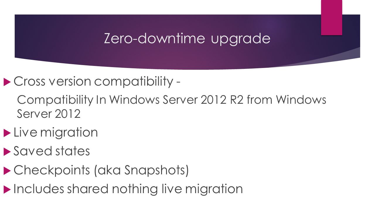 Zero-downtime upgrade  Cross version compatibility - Compatibility In Windows Server 2012 R2 from Windows Server 2012  Live migration  Saved states  Checkpoints (aka Snapshots)  Includes shared nothing live migration