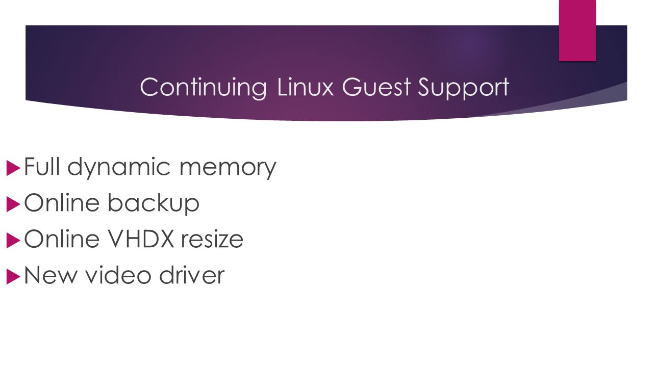 Continuing Linux Guest Support  Full dynamic memory  Online backup  Online VHDX resize  New video driver