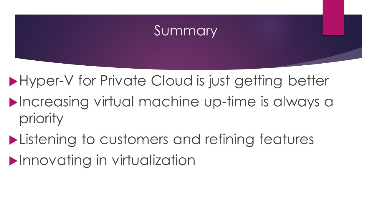 Summary  Hyper-V for Private Cloud is just getting better  Increasing virtual machine up-time is always a priority  Listening to customers and refining features  Innovating in virtualization