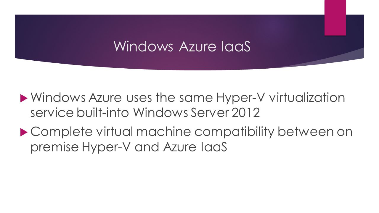Windows Azure IaaS  Windows Azure uses the same Hyper-V virtualization service built-into Windows Server 2012  Complete virtual machine compatibility between on premise Hyper-V and Azure IaaS