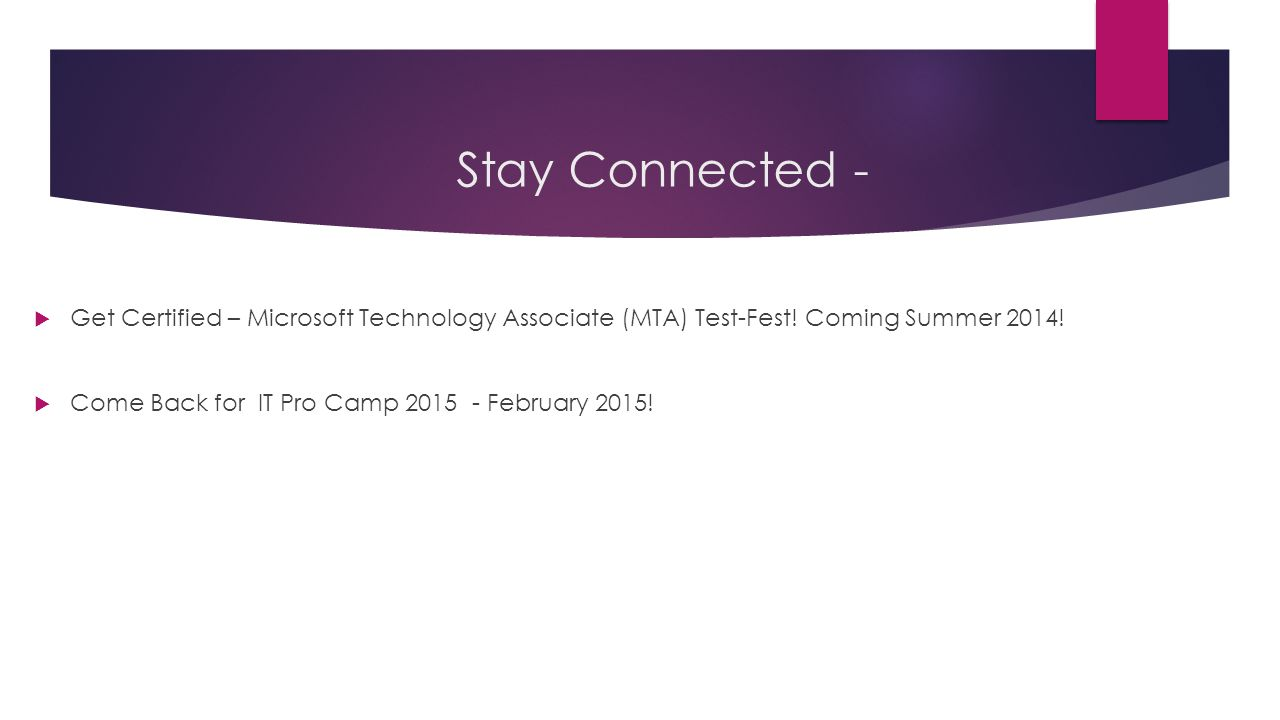  Get Certified – Microsoft Technology Associate (MTA) Test-Fest! Coming Summer 2014!  Come Back for IT Pro Camp 2015 - February 2015! Stay Connected