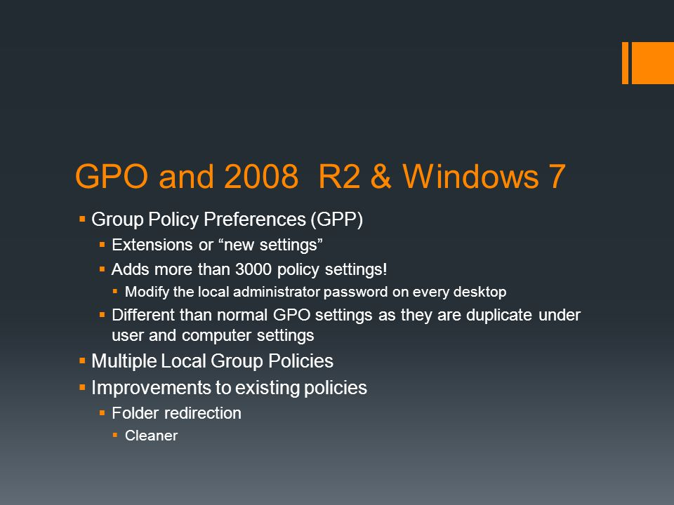 "GPO and 2008 R2 & Windows 7  Group Policy Preferences (GPP)  Extensions or ""new settings""  Adds more than 3000 policy settings!  Modify the local"