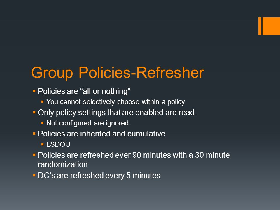 "Group Policies-Refresher  Policies are ""all or nothing""  You cannot selectively choose within a policy  Only policy settings that are enabled are r"