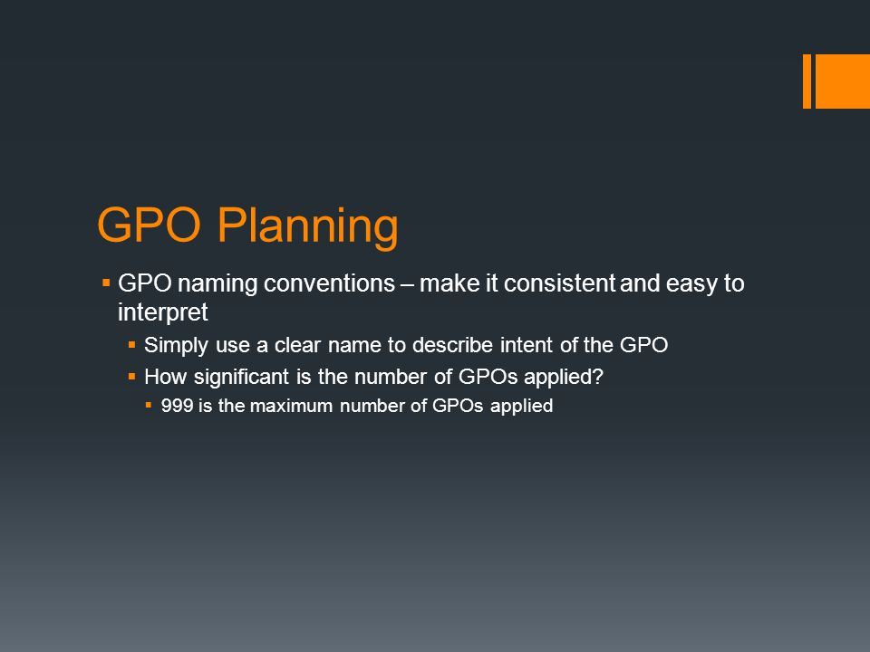 GPO Planning  GPO naming conventions – make it consistent and easy to interpret  Simply use a clear name to describe intent of the GPO  How signifi