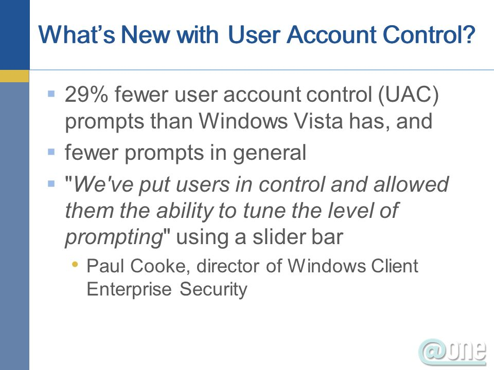  29% fewer user account control (UAC) prompts than Windows Vista has, and  fewer prompts in general  We ve put users in control and allowed them the ability to tune the level of prompting using a slider bar Paul Cooke, director of Windows Client Enterprise Security