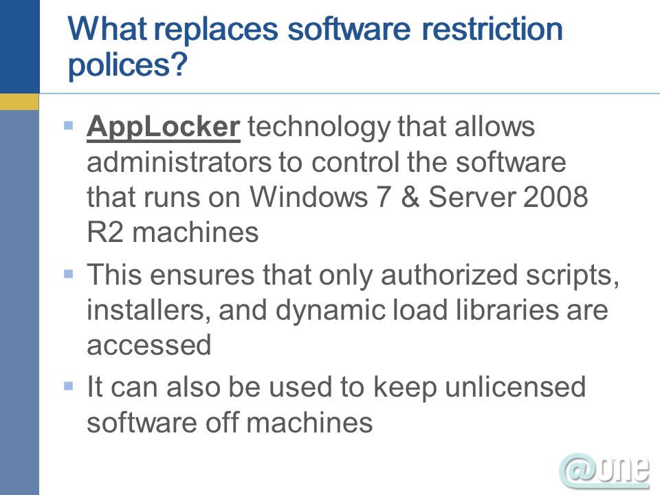  AppLocker technology that allows administrators to control the software that runs on Windows 7 & Server 2008 R2 machines  This ensures that only authorized scripts, installers, and dynamic load libraries are accessed  It can also be used to keep unlicensed software off machines