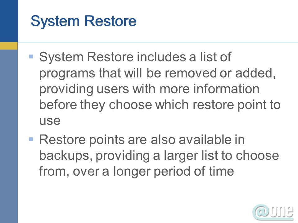  System Restore includes a list of programs that will be removed or added, providing users with more information before they choose which restore point to use  Restore points are also available in backups, providing a larger list to choose from, over a longer period of time