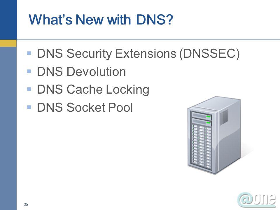  DNS Security Extensions (DNSSEC)  DNS Devolution  DNS Cache Locking  DNS Socket Pool 35