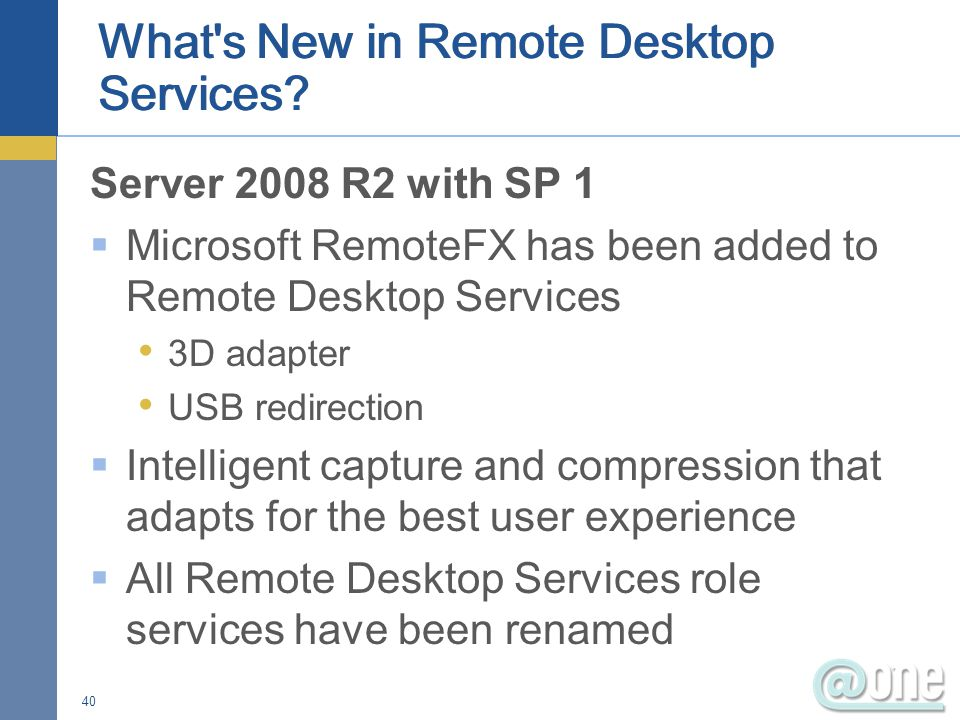 Server 2008 R2 with SP 1  Microsoft RemoteFX has been added to Remote Desktop Services 3D adapter USB redirection  Intelligent capture and compression that adapts for the best user experience  All Remote Desktop Services role services have been renamed 40