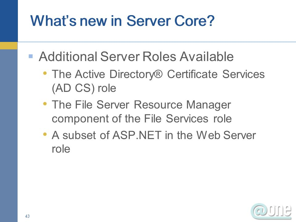  Additional Server Roles Available The Active Directory® Certificate Services (AD CS) role The File Server Resource Manager component of the File Services role A subset of ASP.NET in the Web Server role 43