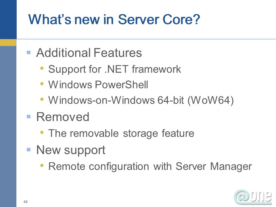  Additional Features Support for.NET framework Windows PowerShell Windows-on-Windows 64-bit (WoW64)  Removed The removable storage feature  New support Remote configuration with Server Manager 44