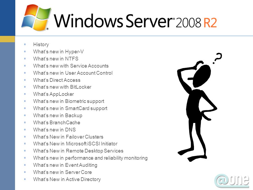  History  What's new in Hyper-V  What's new in NTFS  What's new with Service Accounts  What's new in User Account Control  What's Direct Access  What's new with BitLocker  What's AppLocker  What's new in Biometric support  What's new in SmartCard support  What's new in Backup  What's BranchCache  What's new in DNS  What s New in Failover Clusters  What s New in Microsoft iSCSI Initiator  What s New in Remote Desktop Services  What's new in performance and reliability monitoring  What's new in Event Auditing  What's new in Server Core  What's New in Active Directory