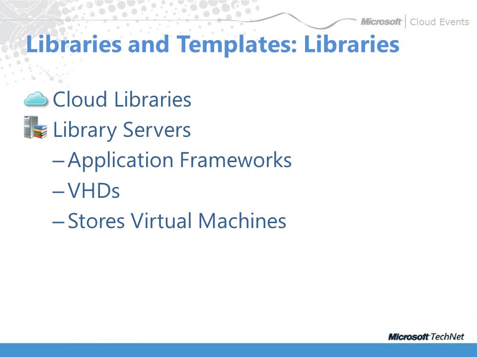 Cloud Libraries Library Servers – Application Frameworks – VHDs – Stores Virtual Machines Libraries and Templates: Libraries