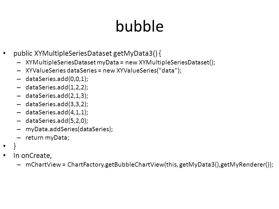 bubble public XYMultipleSeriesDataset getMyData3() { – XYMultipleSeriesDataset myData = new XYMultipleSeriesDataset(); – XYValueSeries dataSeries = new XYValueSeries( data ); – dataSeries.add(0,0,1); – dataSeries.add(1,2,2); – dataSeries.add(2,1,3); – dataSeries.add(3,3,2); – dataSeries.add(4,1,1); – dataSeries.add(5,2,0); – myData.addSeries(dataSeries); – return myData; } In onCreate, – mChartView = ChartFactory.getBubbleChartView(this, getMyData3(),getMyRenderer());