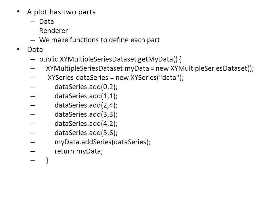 A plot has two parts – Data – Renderer – We make functions to define each part Data – public XYMultipleSeriesDataset getMyData() { – XYMultipleSeriesDataset myData = new XYMultipleSeriesDataset(); – XYSeries dataSeries = new XYSeries( data ); – dataSeries.add(0,2); – dataSeries.add(1,1); – dataSeries.add(2,4); – dataSeries.add(3,3); – dataSeries.add(4,2); – dataSeries.add(5,6); – myData.addSeries(dataSeries); – return myData; – }