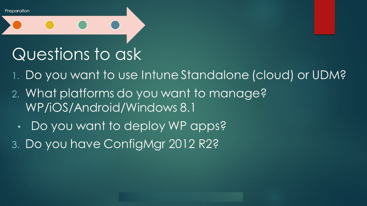 Preparation Questions to ask 1. Do you want to use Intune Standalone (cloud) or UDM.