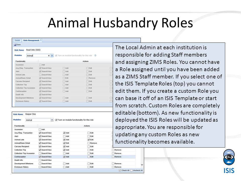 Animal Husbandry Roles The Local Admin at each institution is responsible for adding Staff members and assigning ZIMS Roles. You cannot have a Role as