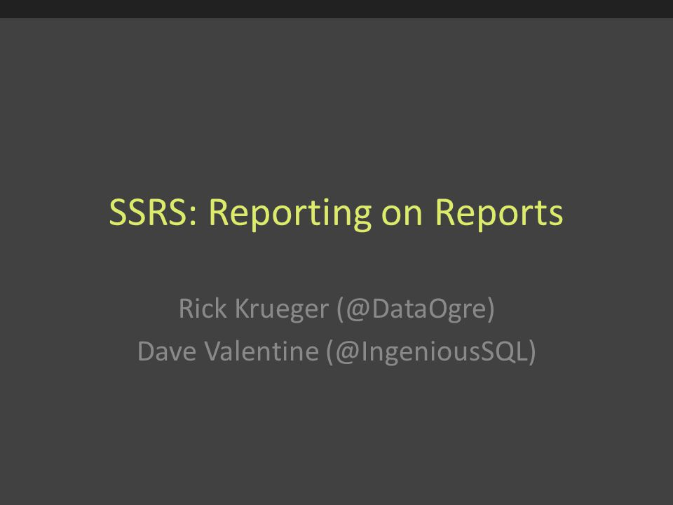 SSRS: Reporting on Reports Rick Krueger (@DataOgre) Dave Valentine (@IngeniousSQL)
