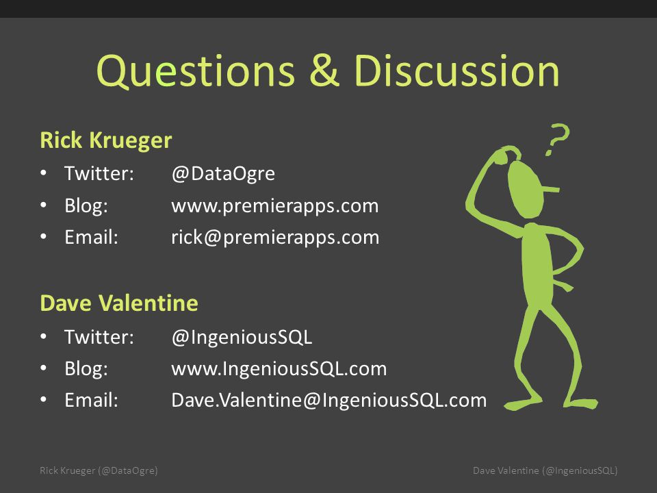 Questions & Discussion Rick Krueger Twitter:@DataOgre Blog:www.premierapps.com Email:rick@premierapps.com Dave Valentine Twitter:@IngeniousSQL Blog:www.IngeniousSQL.com Email:Dave.Valentine@IngeniousSQL.com Rick Krueger (@DataOgre)Dave Valentine (@IngeniousSQL)