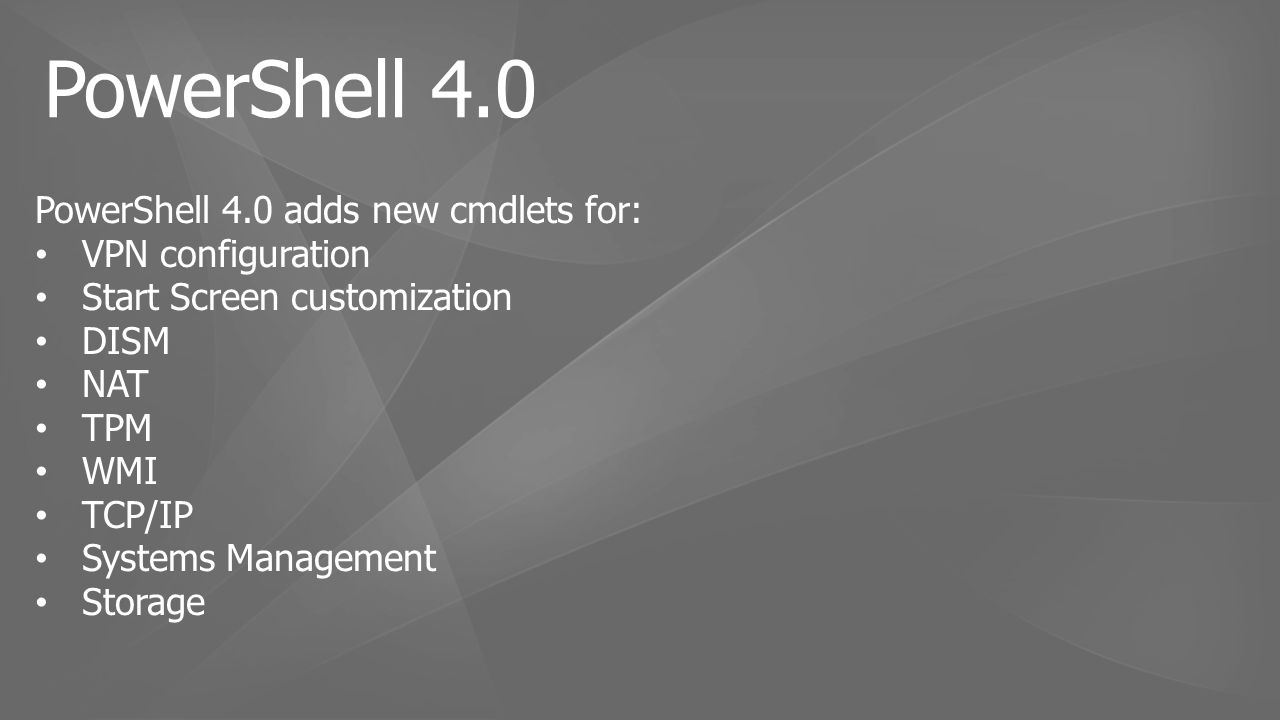 PowerShell 4.0 adds new cmdlets for: VPN configuration Start Screen customization DISM NAT TPM WMI TCP/IP Systems Management Storage