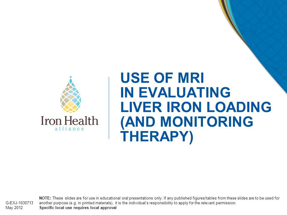 2 G-EXJ-1030713 May 2012 Outline ● Introduction to iron and liver iron overload ● Key methods for assessing liver iron –liver biopsy –SF –SQUID –liver MRI SIR method relaxometry methods (R2 and R2*) ● Clinical recommendations for measuring LIC ● Summary LIC = liver iron concentration; MRI = magnetic resonance imaging; SF = serum ferritin; SIR = signal intensity ratio; SQUID = superconducting quantum interface device.