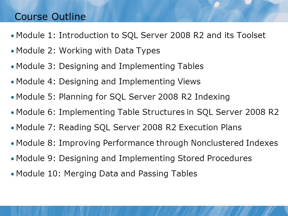 Course Outline Module 1: Introduction to SQL Server 2008 R2 and its Toolset Module 2: Working with Data Types Module 3: Designing and Implementing Tab