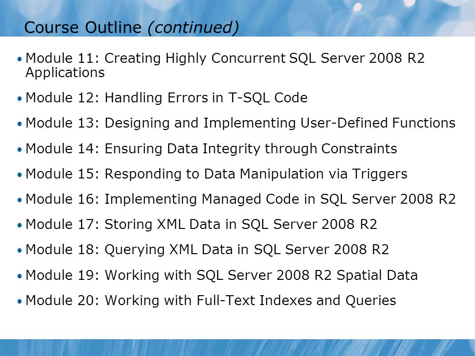 Course Outline (continued) Module 11: Creating Highly Concurrent SQL Server 2008 R2 Applications Module 12: Handling Errors in T-SQL Code Module 13: D