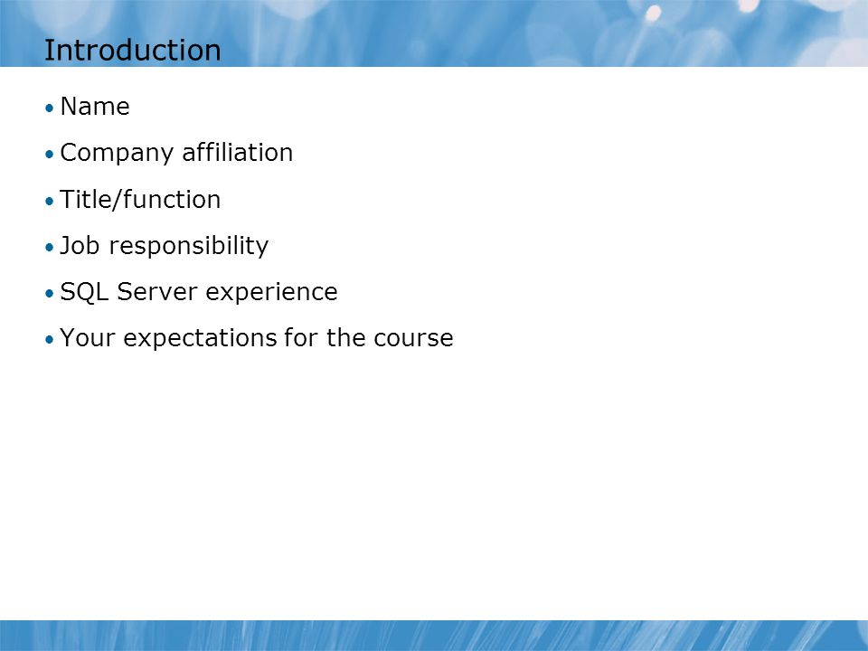 Introduction Name Company affiliation Title/function Job responsibility SQL Server experience Your expectations for the course