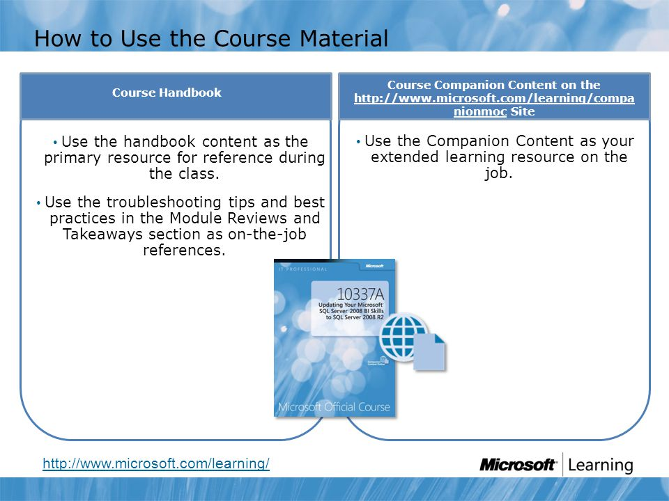 How to Use the Course Material http://www.microsoft.com/learning/ Use the handbook content as the primary resource for reference during the class. Use