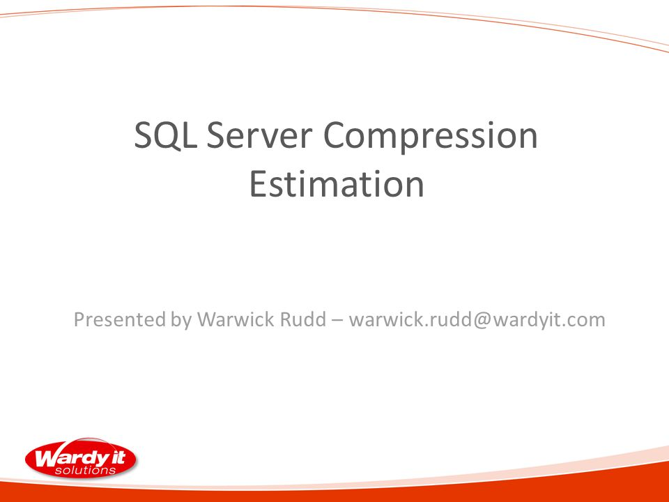 SQL Server Compression Estimation Presented by Warwick Rudd – warwick.rudd@wardyit.com