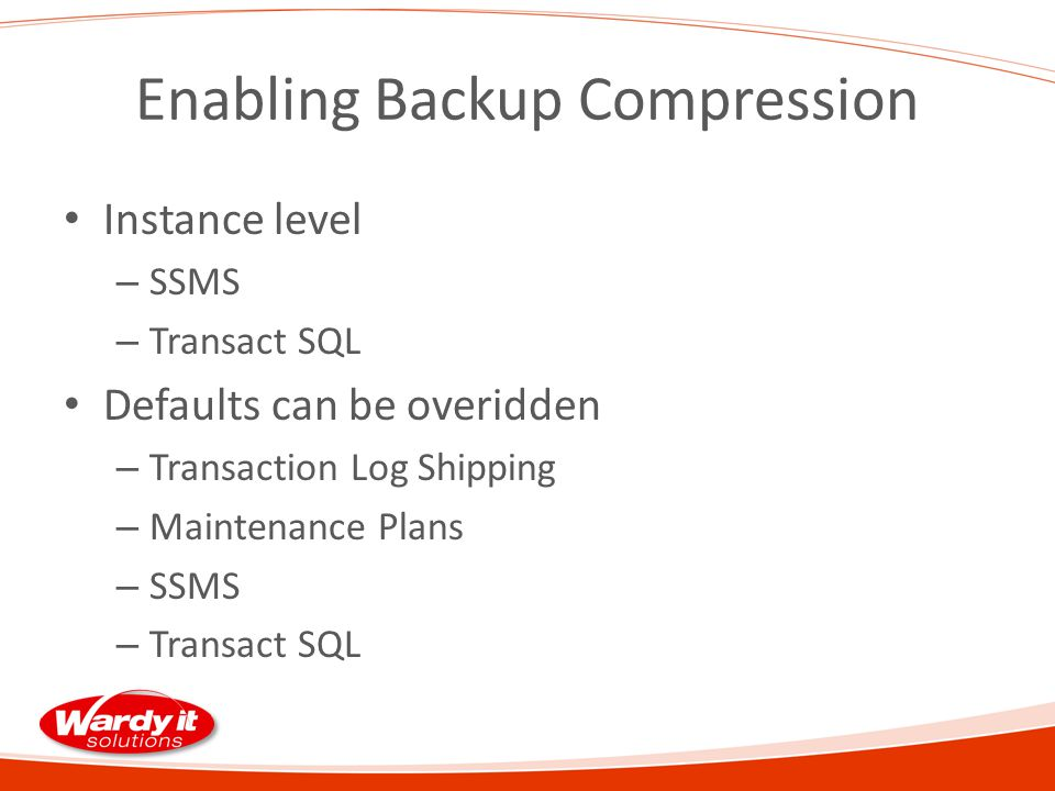 Enabling Backup Compression Instance level – SSMS – Transact SQL Defaults can be overidden – Transaction Log Shipping – Maintenance Plans – SSMS – Transact SQL