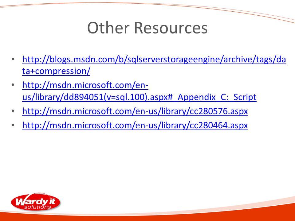 Other Resources http://blogs.msdn.com/b/sqlserverstorageengine/archive/tags/da ta+compression/ http://blogs.msdn.com/b/sqlserverstorageengine/archive/tags/da ta+compression/ http://msdn.microsoft.com/en- us/library/dd894051(v=sql.100).aspx#_Appendix_C:_Script http://msdn.microsoft.com/en- us/library/dd894051(v=sql.100).aspx#_Appendix_C:_Script http://msdn.microsoft.com/en-us/library/cc280576.aspx http://msdn.microsoft.com/en-us/library/cc280464.aspx