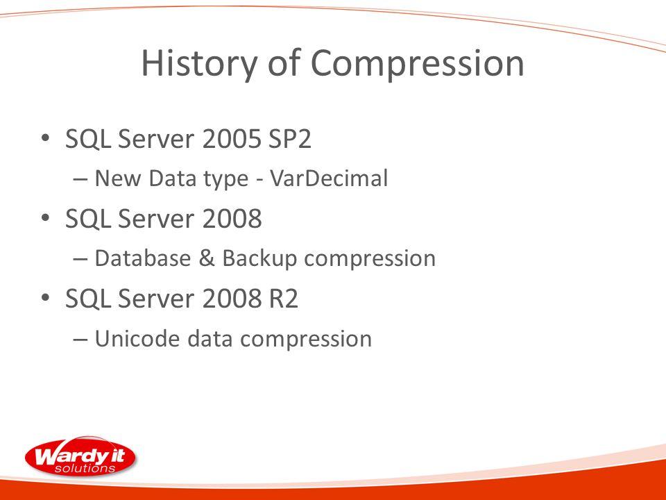 History of Compression SQL Server 2005 SP2 – New Data type - VarDecimal SQL Server 2008 – Database & Backup compression SQL Server 2008 R2 – Unicode data compression