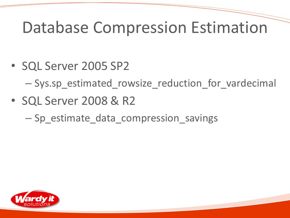 Database Compression Estimation SQL Server 2005 SP2 – Sys.sp_estimated_rowsize_reduction_for_vardecimal SQL Server 2008 & R2 – Sp_estimate_data_compression_savings