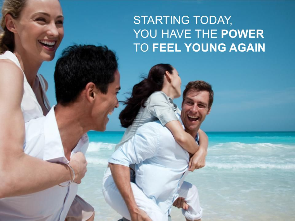 STARTING TODAY, YOU HAVE THE POWER TO FEEL YOUNG AGAIN