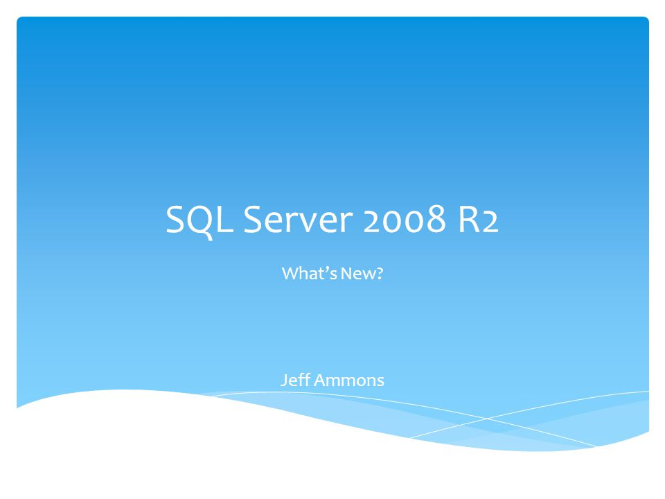 SQL Server 2008 R2 What's New? Jeff Ammons