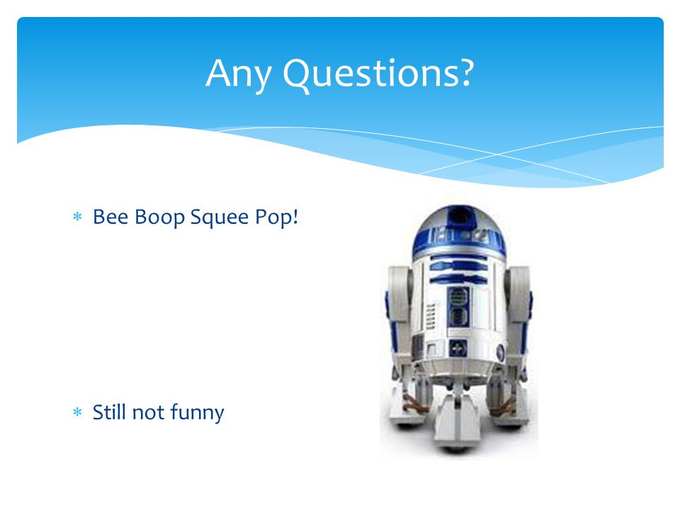  Bee Boop Squee Pop!  Still not funny Any Questions?