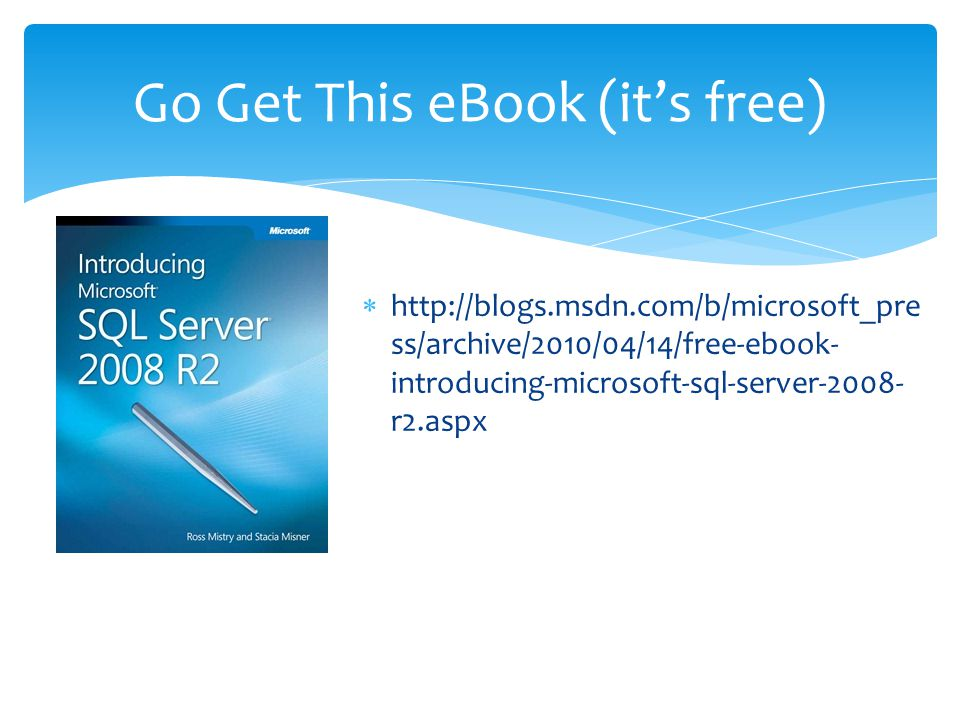  http://blogs.msdn.com/b/microsoft_pre ss/archive/2010/04/14/free-ebook- introducing-microsoft-sql-server-2008- r2.aspx Go Get This eBook (it's free)