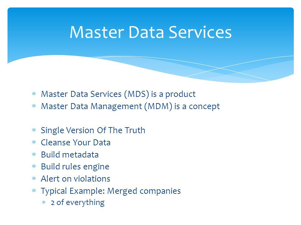  Master Data Services (MDS) is a product  Master Data Management (MDM) is a concept  Single Version Of The Truth  Cleanse Your Data  Build metada