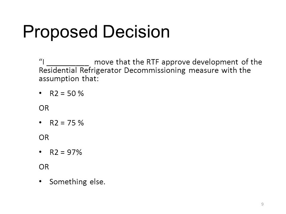 Proposed Decision I __________ move that the RTF approve development of the Residential Refrigerator Decommissioning measure with the assumption that: R2 = 50 % OR R2 = 75 % OR R2 = 97% OR Something else.
