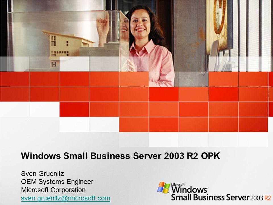 Windows Small Business Server 2003 R2 OPK Sven Gruenitz OEM Systems Engineer Microsoft Corporation sven.gruenitz@microsoft.com sven.gruenitz@microsoft