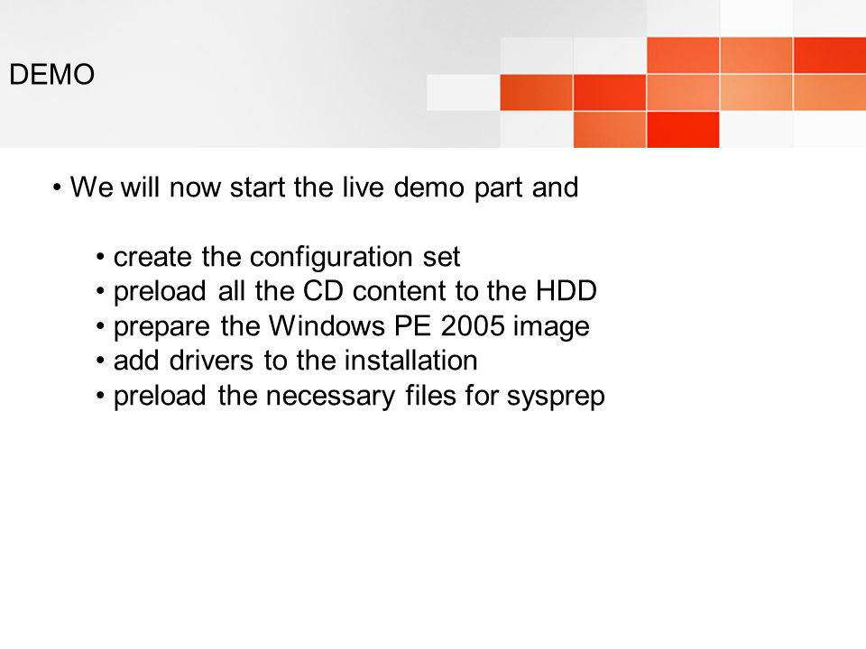 DEMO We will now start the live demo part and create the configuration set preload all the CD content to the HDD prepare the Windows PE 2005 image add