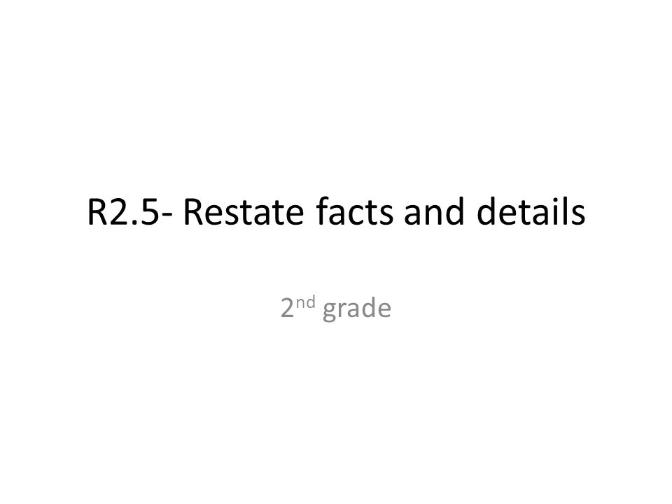 R2.5- Restate facts and details 2 nd grade
