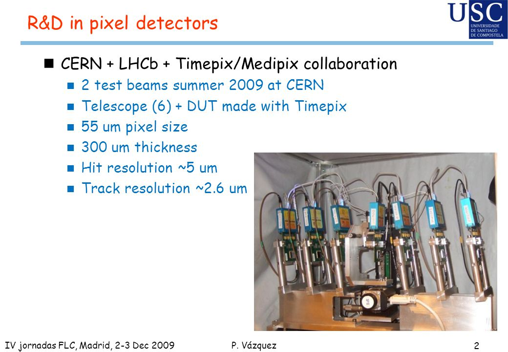 P. Vázquez R&D in pixel detectors nCERN + LHCb + Timepix/Medipix collaboration n 2 test beams summer 2009 at CERN n Telescope (6) + DUT made with Time